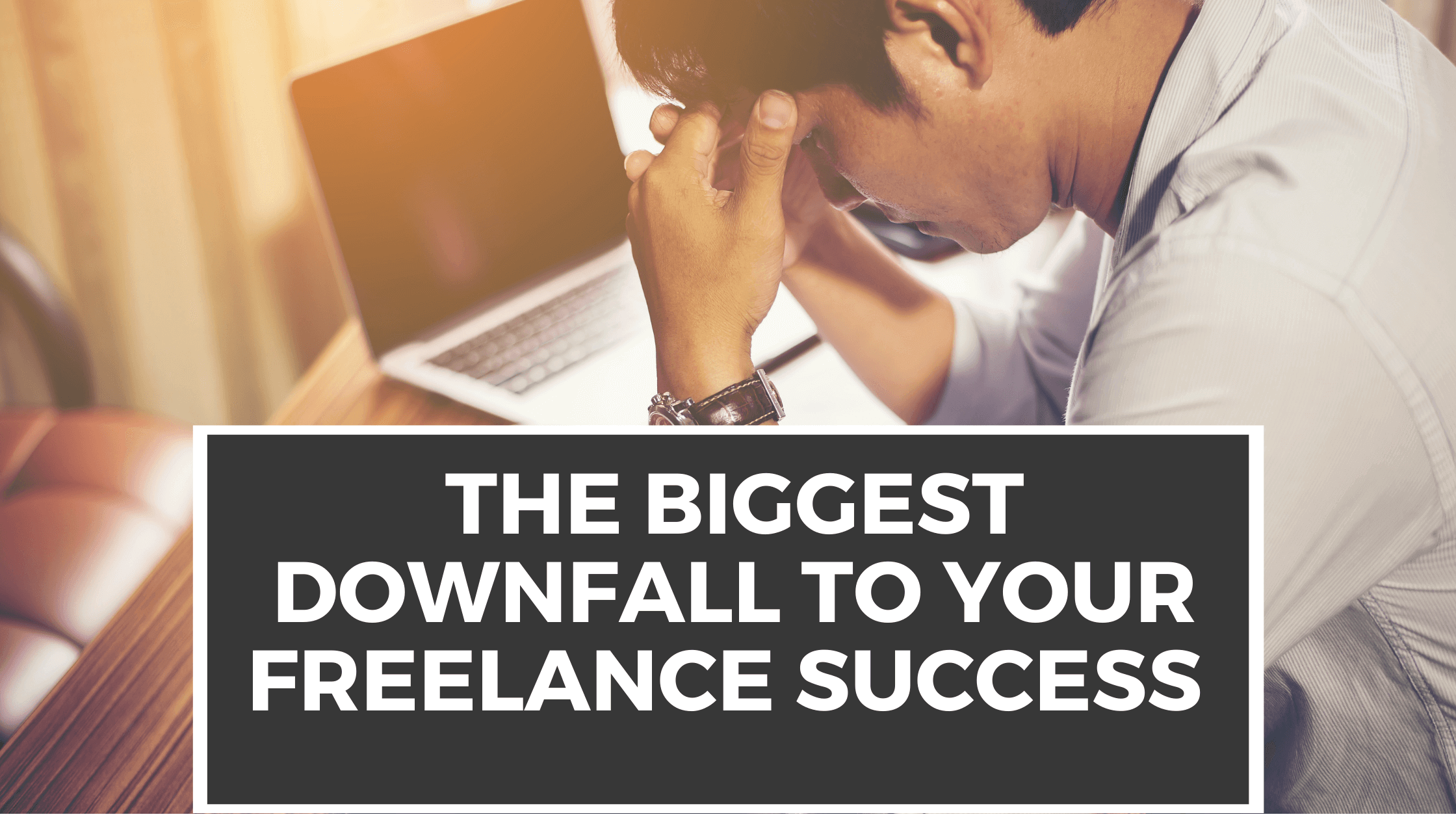 The Biggest Downfall To Your Freelance Success
